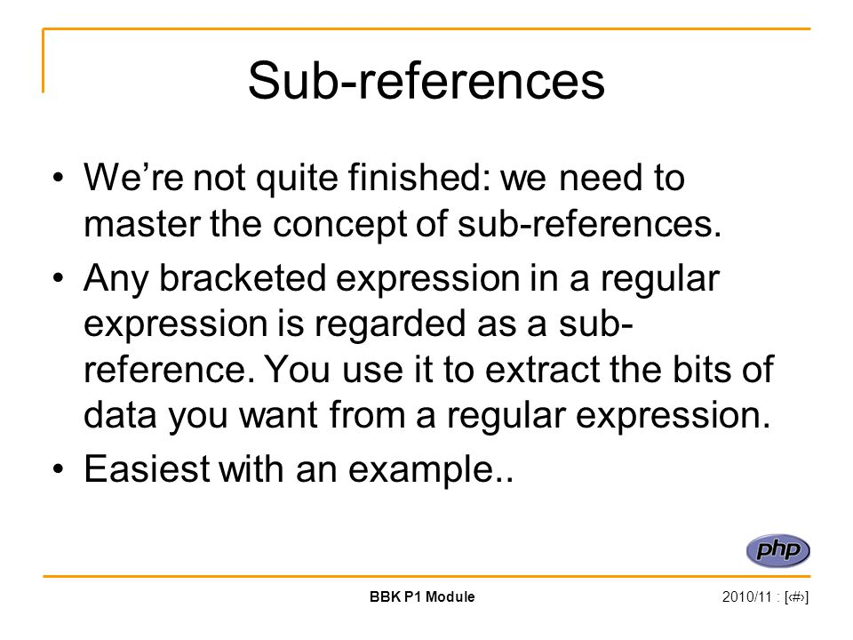 BBK P1 Module2010/11 : [‹#›] Sub-references We're not quite finished: we need to master the concept of sub-references. Any bracketed expression in a r