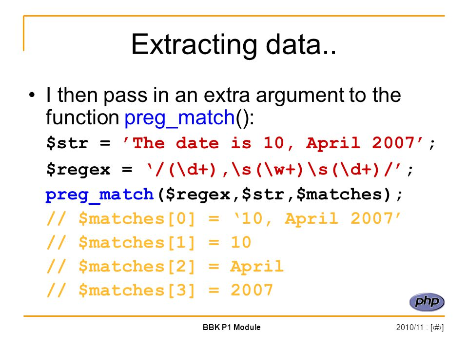 BBK P1 Module2010/11 : [‹#›] Extracting data.. I then pass in an extra argument to the function preg_match(): $str = 'The date is 10, April 2007'; $re