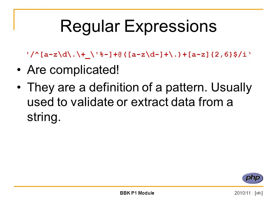 BBK P1 Module2010/11 : [‹#›] Regular Expressions /^[a-z\d\.\+_\ %-]+@([a-z\d-]+\.)+[a-z]{2,6}$/i' Are complicated.