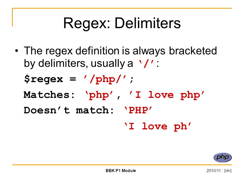 BBK P1 Module2010/11 : [‹#›] Regex: Delimiters The regex definition is always bracketed by delimiters, usually a '/' : $regex = '/php/'; Matches: 'php', 'I love php' Doesn't match: 'PHP' 'I love ph'