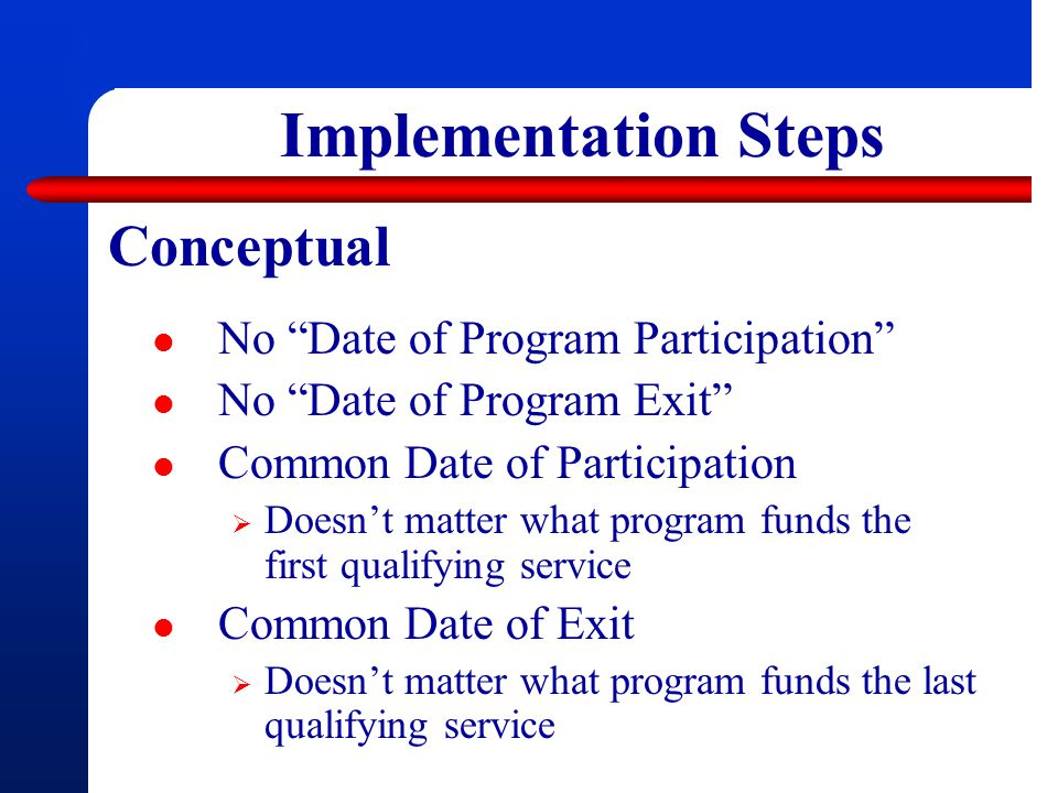 Implementation Steps No Date of Program Participation No Date of Program Exit Common Date of Participation  Doesn't matter what program funds the first qualifying service Common Date of Exit  Doesn't matter what program funds the last qualifying service Conceptual