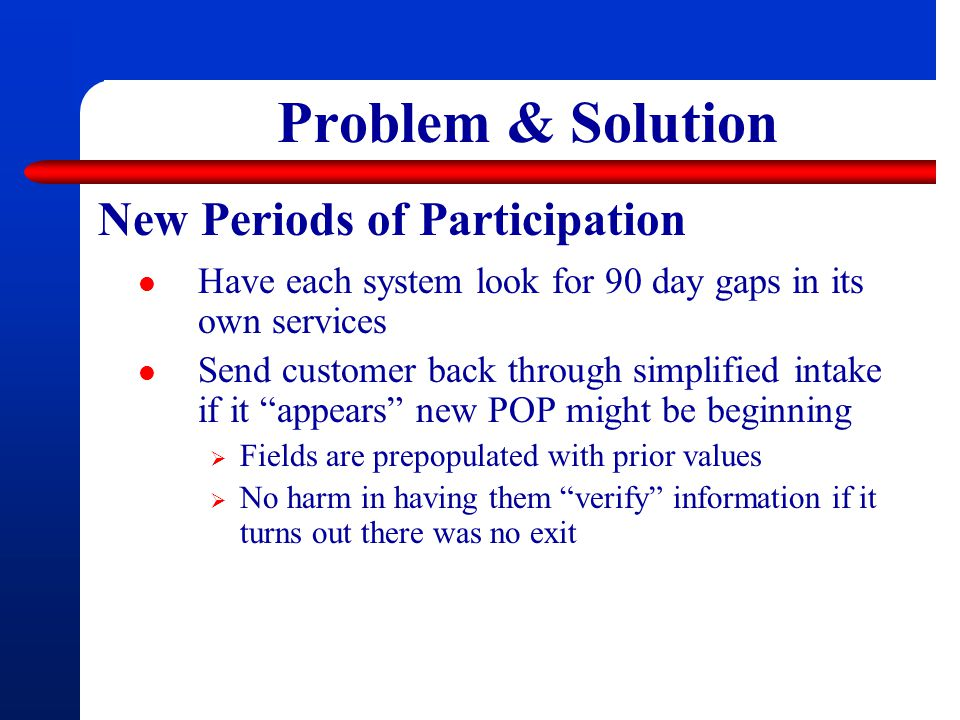 Problem & Solution New Periods of Participation Have each system look for 90 day gaps in its own services Send customer back through simplified intake if it appears new POP might be beginning  Fields are prepopulated with prior values  No harm in having them verify information if it turns out there was no exit