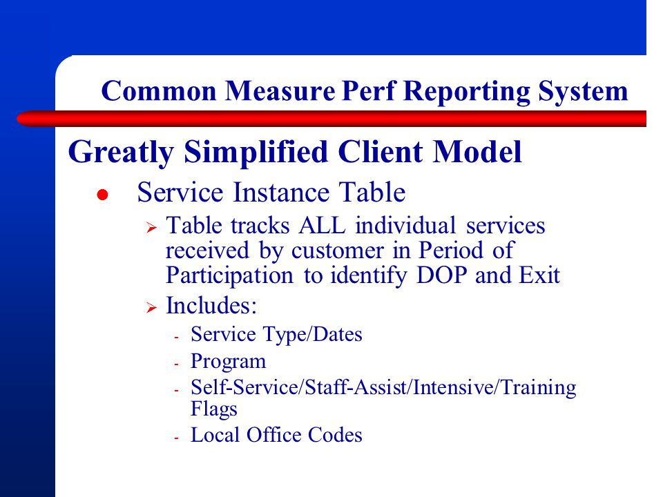 Common Measure Perf Reporting System Greatly Simplified Client Model Service Instance Table  Table tracks ALL individual services received by customer in Period of Participation to identify DOP and Exit  Includes: - Service Type/Dates - Program - Self-Service/Staff-Assist/Intensive/Training Flags - Local Office Codes