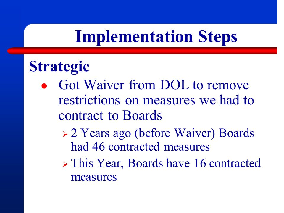 Implementation Steps Strategic Got Waiver from DOL to remove restrictions on measures we had to contract to Boards  2 Years ago (before Waiver) Boards had 46 contracted measures  This Year, Boards have 16 contracted measures