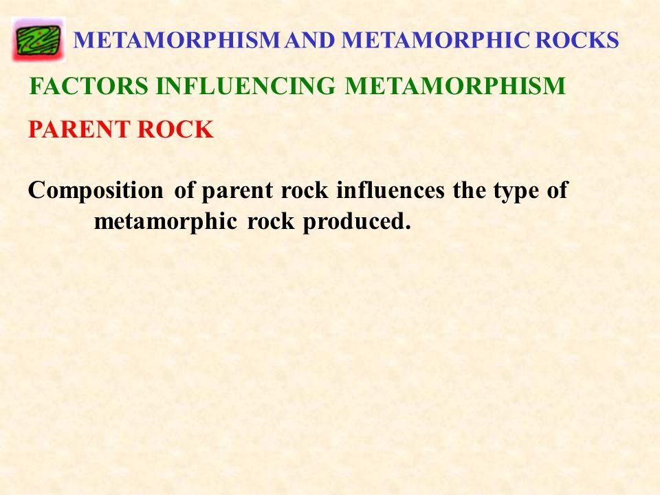 METAMORPHISM AND METAMORPHIC ROCKS FACTORS INFLUENCING METAMORPHISM PARENT ROCK Composition of parent rock influences the type of metamorphic rock produced.