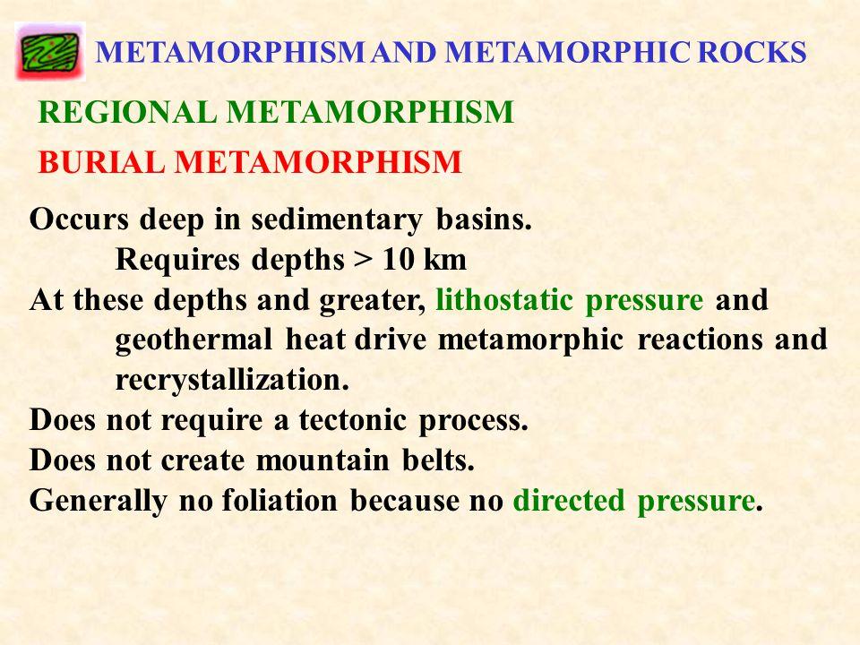 METAMORPHISM AND METAMORPHIC ROCKS REGIONAL METAMORPHISM BURIAL METAMORPHISM Occurs deep in sedimentary basins.