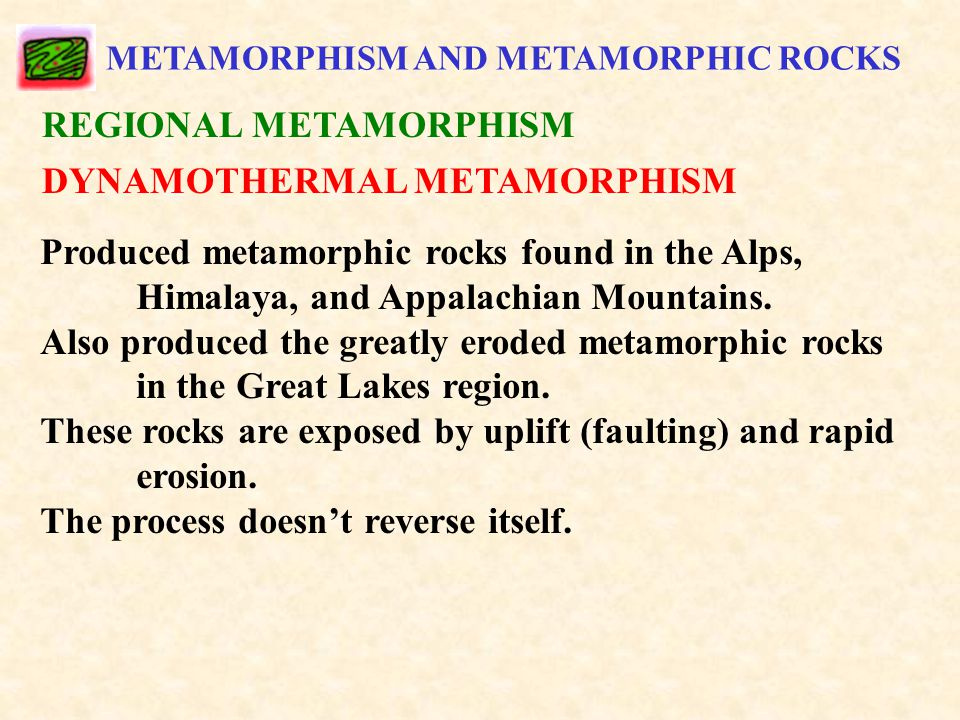 METAMORPHISM AND METAMORPHIC ROCKS REGIONAL METAMORPHISM DYNAMOTHERMAL METAMORPHISM Produced metamorphic rocks found in the Alps, Himalaya, and Appalachian Mountains.