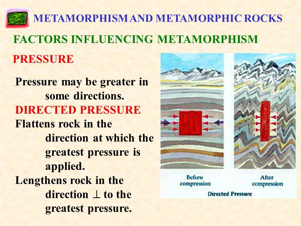 METAMORPHISM AND METAMORPHIC ROCKS FACTORS INFLUENCING METAMORPHISM PRESSURE Pressure may be greater in some directions.