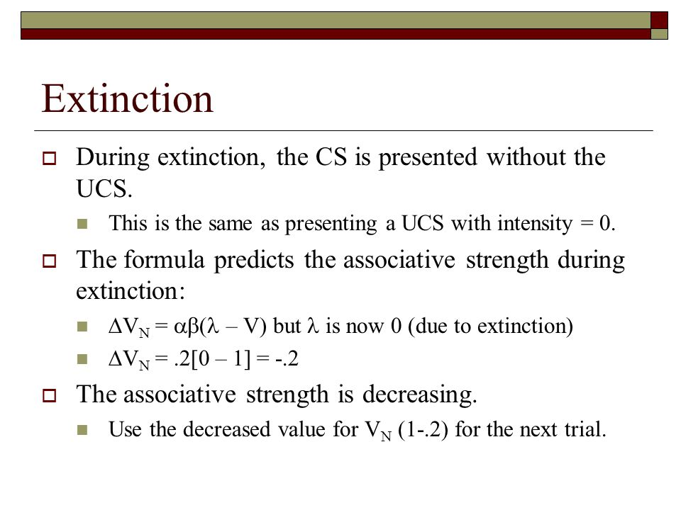 Extinction  During extinction, the CS is presented without the UCS. This is the same as presenting a UCS with intensity = 0.  The formula predicts t