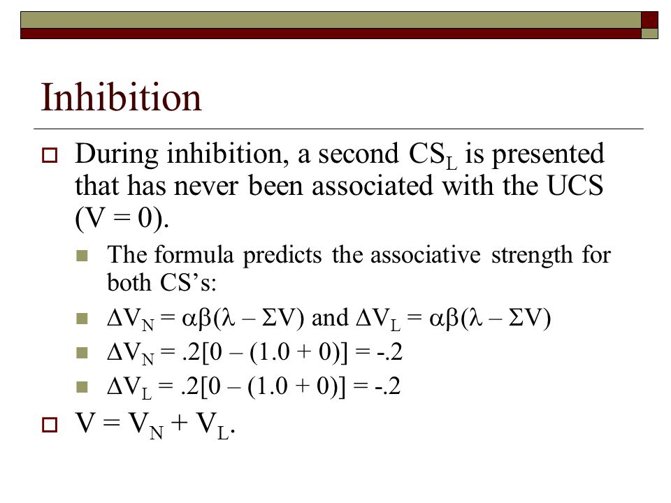 Inhibition  During inhibition, a second CS L is presented that has never been associated with the UCS (V = 0). The formula predicts the associative s