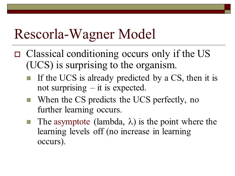 Rescorla-Wagner Model  Classical conditioning occurs only if the US (UCS) is surprising to the organism. If the UCS is already predicted by a CS, the