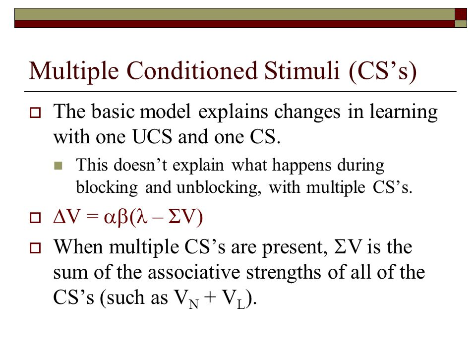 Multiple Conditioned Stimuli (CS's)  The basic model explains changes in learning with one UCS and one CS. This doesn't explain what happens during b