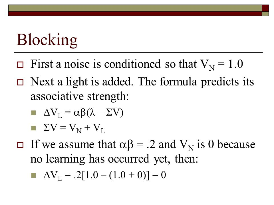 Blocking  First a noise is conditioned so that V N = 1.0  Next a light is added. The formula predicts its associative strength:  V L =  ( – ΣV) Σ