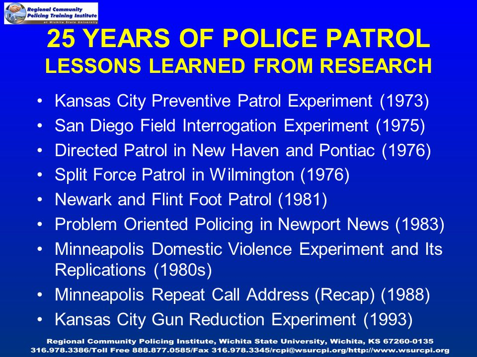 25 YEARS OF POLICE PATROL LESSONS LEARNED FROM RESEARCH Kansas City Preventive Patrol Experiment (1973) San Diego Field Interrogation Experiment (1975) Directed Patrol in New Haven and Pontiac (1976) Split Force Patrol in Wilmington (1976) Newark and Flint Foot Patrol (1981) Problem Oriented Policing in Newport News (1983) Minneapolis Domestic Violence Experiment and Its Replications (1980s) Minneapolis Repeat Call Address (Recap) (1988) Kansas City Gun Reduction Experiment (1993)