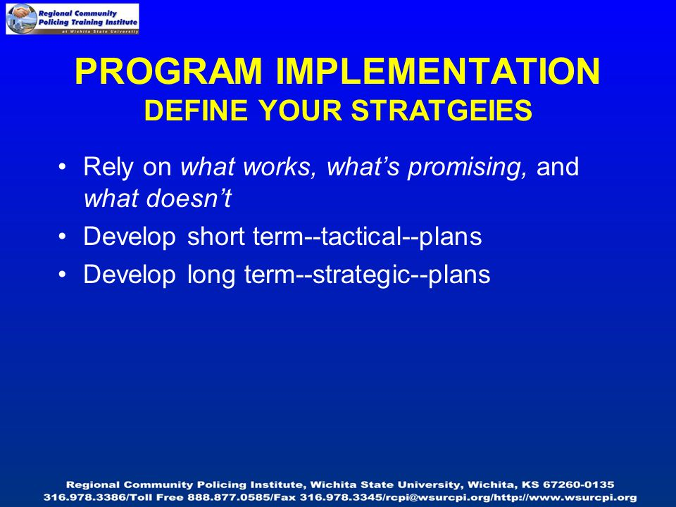 Rely on what works, what's promising, and what doesn't Develop short term--tactical--plans Develop long term--strategic--plans PROGRAM IMPLEMENTATION DEFINE YOUR STRATGEIES