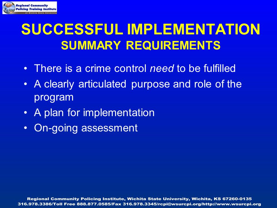 There is a crime control need to be fulfilled A clearly articulated purpose and role of the program A plan for implementation On-going assessment SUCCESSFUL IMPLEMENTATION SUMMARY REQUIREMENTS