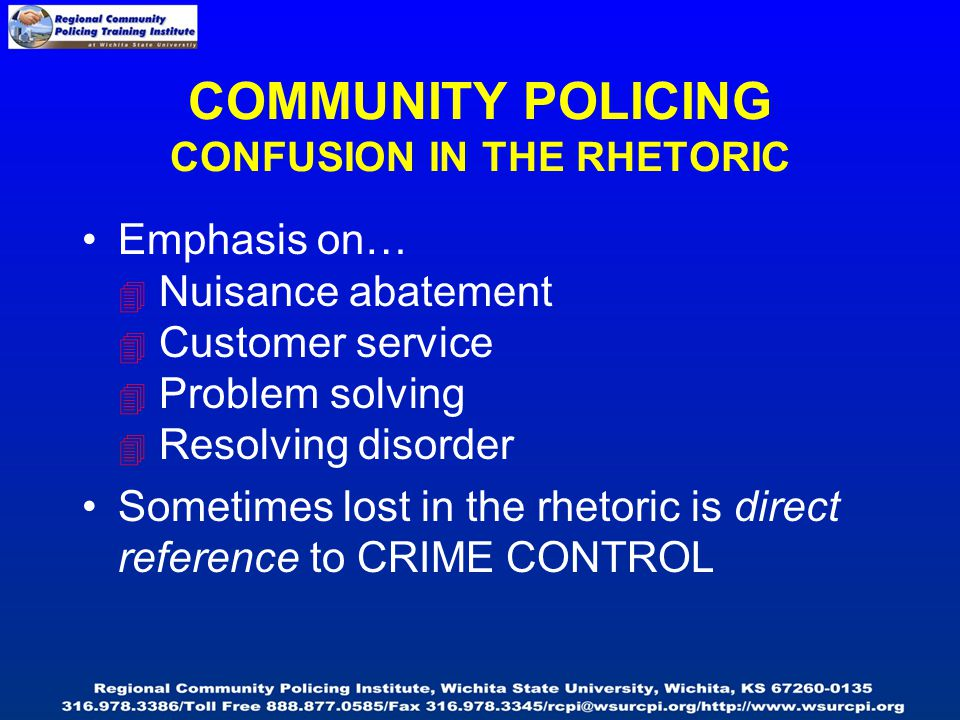 COMMUNITY POLICING CONFUSION IN THE RHETORIC Emphasis on…  Nuisance abatement  Customer service  Problem solving  Resolving disorder Sometimes lost in the rhetoric is direct reference to CRIME CONTROL
