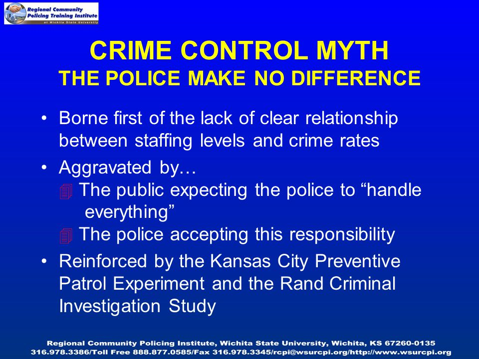 CRIME CONTROL MYTH THE POLICE MAKE NO DIFFERENCE Borne first of the lack of clear relationship between staffing levels and crime rates Aggravated by…  The public expecting the police to handle everything  The police accepting this responsibility Reinforced by the Kansas City Preventive Patrol Experiment and the Rand Criminal Investigation Study