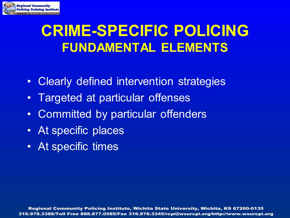 CRIME-SPECIFIC POLICING FUNDAMENTAL ELEMENTS Clearly defined intervention strategies Targeted at particular offenses Committed by particular offenders At specific places At specific times