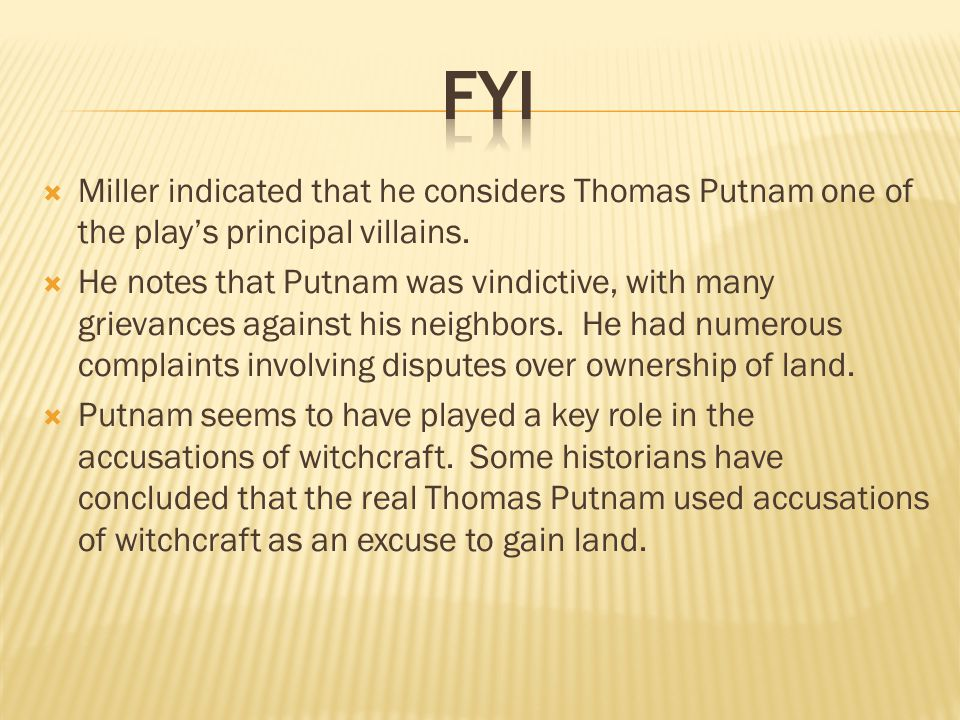  Miller indicated that he considers Thomas Putnam one of the play's principal villains.  He notes that Putnam was vindictive, with many grievances a