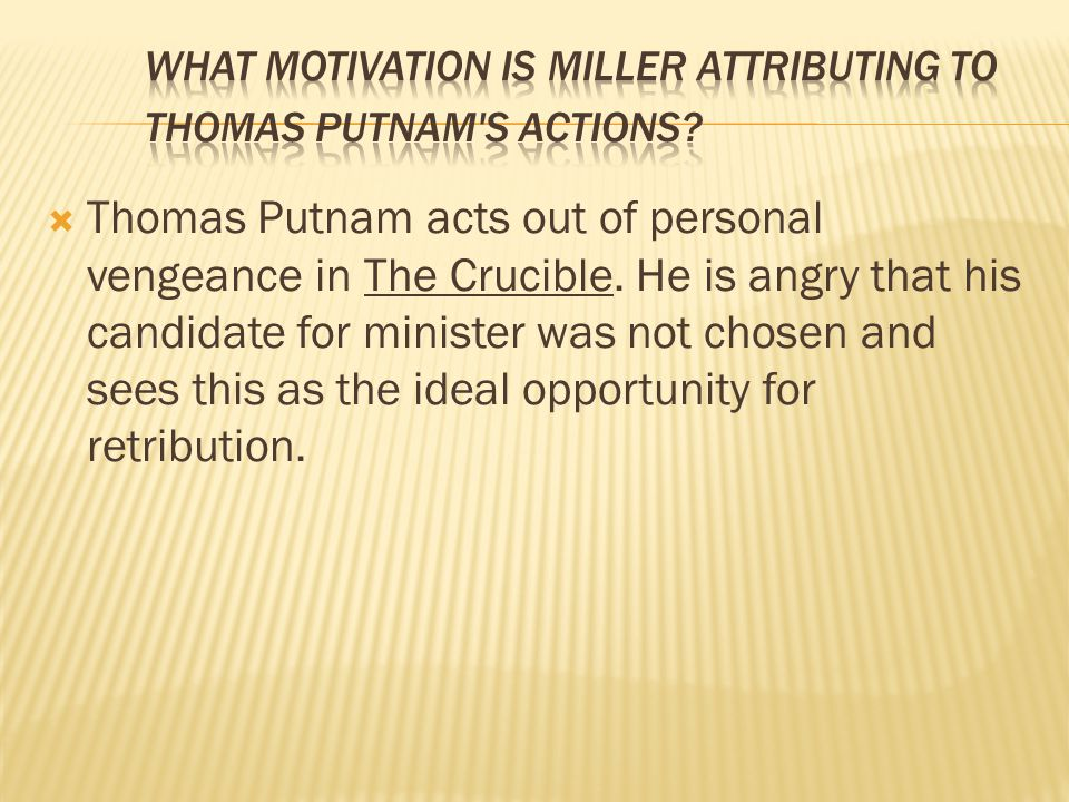  Thomas Putnam acts out of personal vengeance in The Crucible. He is angry that his candidate for minister was not chosen and sees this as the ideal