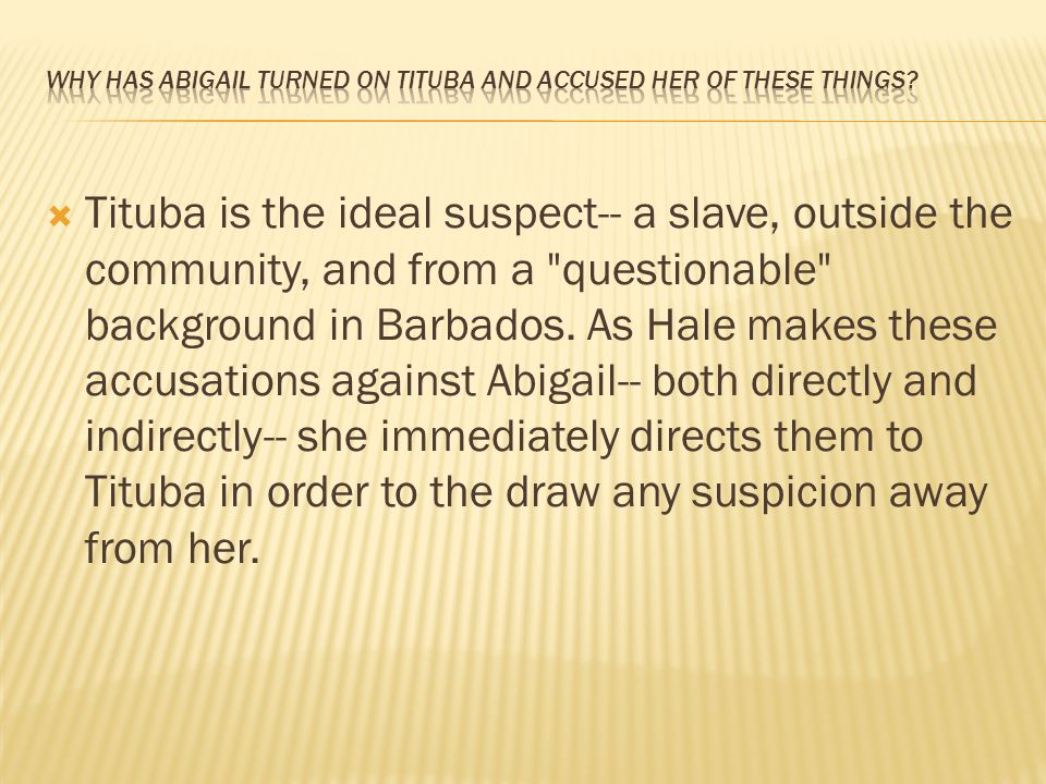  Tituba is the ideal suspect-- a slave, outside the community, and from a