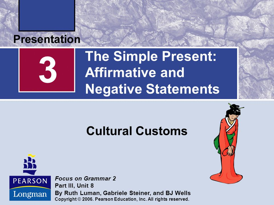 The Simple Present: Affirmative and Negative Statements Cultural Customs 3 Focus on Grammar 2 Part III, Unit 8 By Ruth Luman, Gabriele Steiner, and BJ