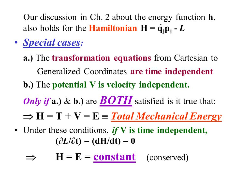 Summary: Different Conditions: The Hamiltonian: H = q j p j - L ALWAYS: (dH/dt) = - (∂L/∂t) SOMETIMES: V does not depend on t  (dH/dt) = 0 & H = constant (conserved) USUALLY: H = T + V = E  Total Mechanical Energy  Conservation Theorem for Mechanical Energy: If H = E AND it does not depend on t, E is conserved!