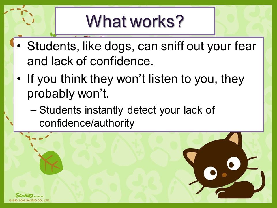 Students, like dogs, can sniff out your fear and lack of confidence. If you think they won't listen to you, they probably won't. –Students instantly d
