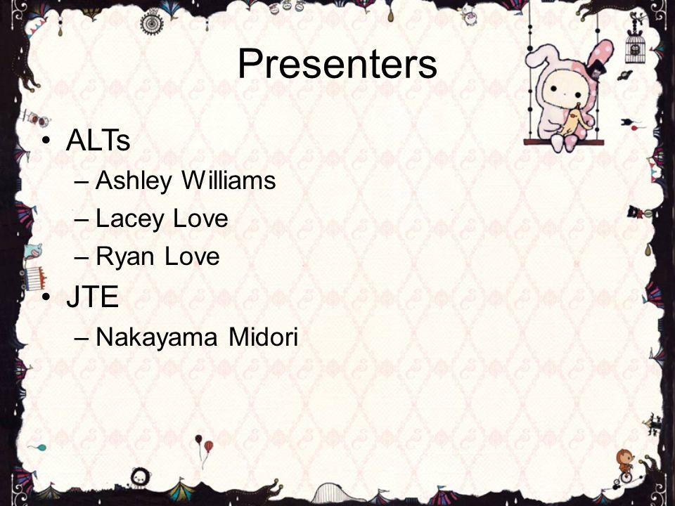 Presenters ALTs –Ashley Williams –Lacey Love –Ryan Love JTE –Nakayama Midori