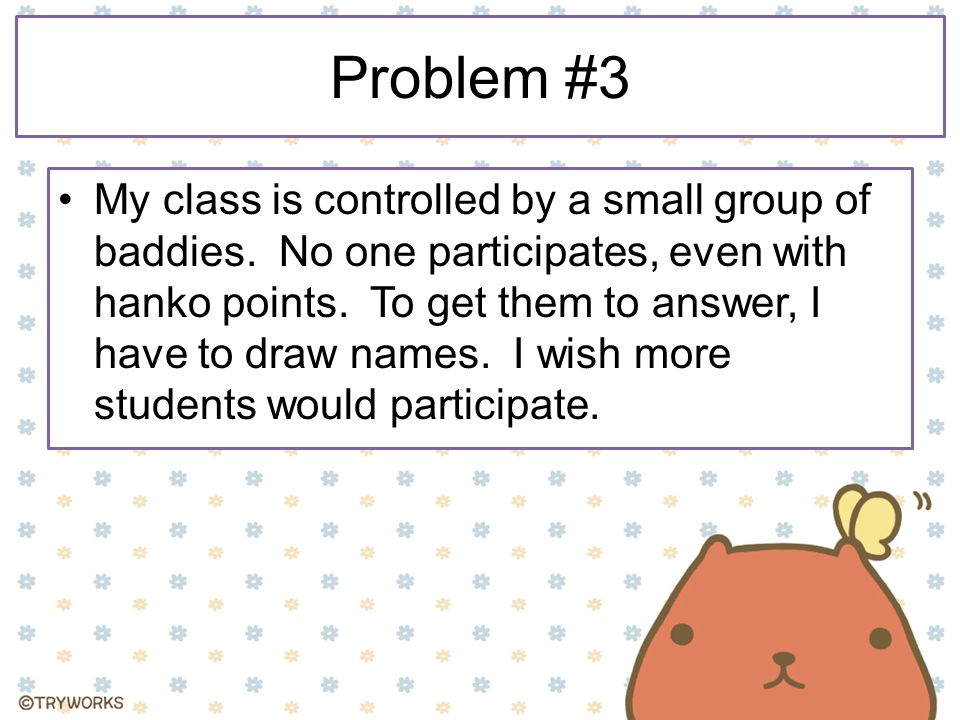 Problem #3 My class is controlled by a small group of baddies. No one participates, even with hanko points. To get them to answer, I have to draw name