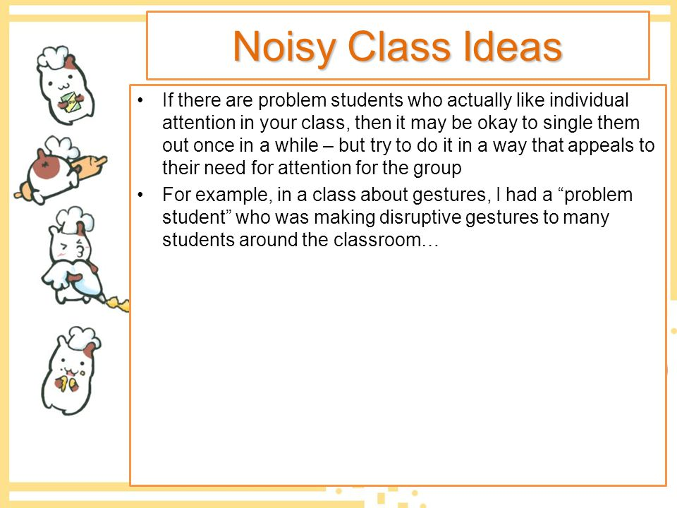 Noisy Class Ideas If there are problem students who actually like individual attention in your class, then it may be okay to single them out once in a