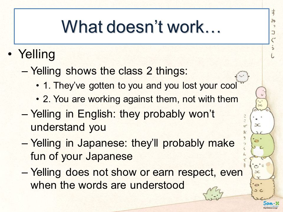 What doesn't work… Yelling –Yelling shows the class 2 things: 1. They've gotten to you and you lost your cool 2. You are working against them, not wit