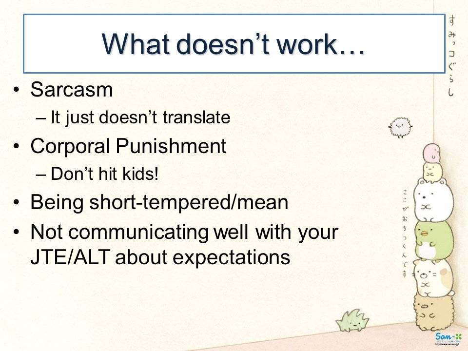 What doesn't work… Sarcasm –It just doesn't translate Corporal Punishment –Don't hit kids! Being short-tempered/mean Not communicating well with your