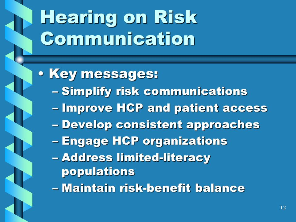 12 Hearing on Risk Communication Key messages:Key messages: –Simplify risk communications –Improve HCP and patient access –Develop consistent approaches –Engage HCP organizations –Address limited-literacy populations –Maintain risk-benefit balance