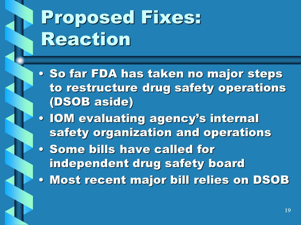 19 Proposed Fixes: Reaction So far FDA has taken no major steps to restructure drug safety operations (DSOB aside)So far FDA has taken no major steps to restructure drug safety operations (DSOB aside) IOM evaluating agency's internal safety organization and operationsIOM evaluating agency's internal safety organization and operations Some bills have called for independent drug safety boardSome bills have called for independent drug safety board Most recent major bill relies on DSOBMost recent major bill relies on DSOB