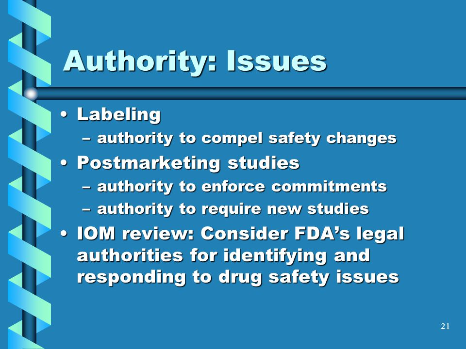 21 Authority: Issues LabelingLabeling –authority to compel safety changes Postmarketing studiesPostmarketing studies –authority to enforce commitments –authority to require new studies IOM review: Consider FDA's legal authorities for identifying and responding to drug safety issuesIOM review: Consider FDA's legal authorities for identifying and responding to drug safety issues