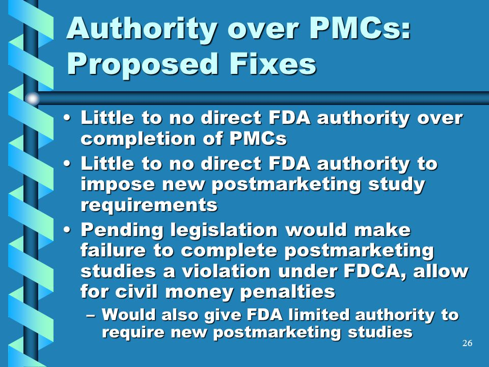 26 Authority over PMCs: Proposed Fixes Little to no direct FDA authority over completion of PMCsLittle to no direct FDA authority over completion of PMCs Little to no direct FDA authority to impose new postmarketing study requirementsLittle to no direct FDA authority to impose new postmarketing study requirements Pending legislation would make failure to complete postmarketing studies a violation under FDCA, allow for civil money penaltiesPending legislation would make failure to complete postmarketing studies a violation under FDCA, allow for civil money penalties –Would also give FDA limited authority to require new postmarketing studies