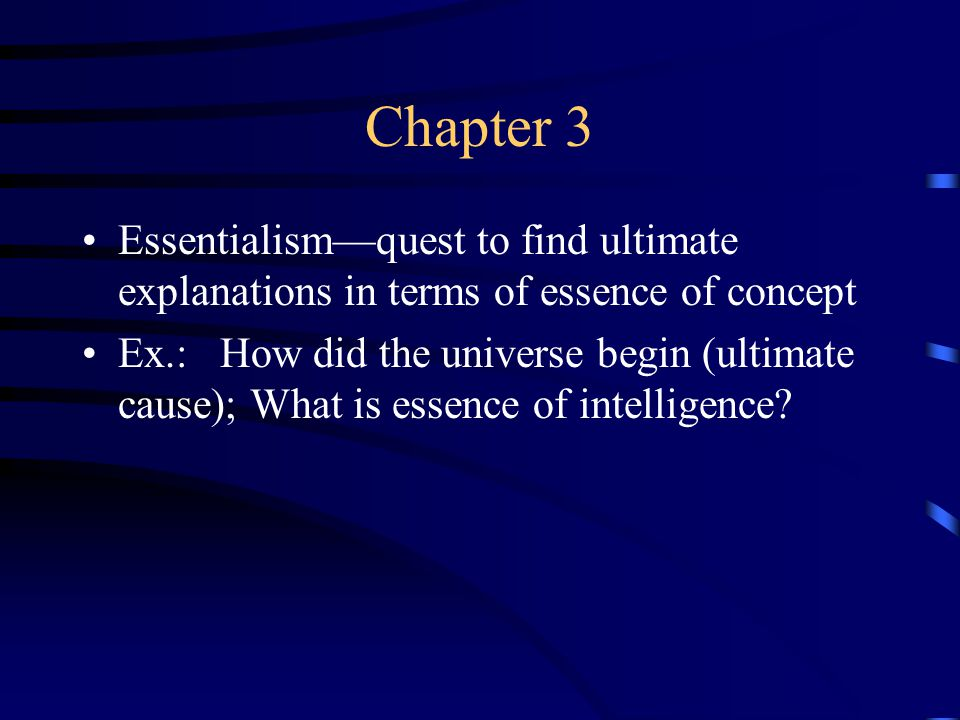 Chapter 3 Essentialism—quest to find ultimate explanations in terms of essence of concept Ex.: How did the universe begin (ultimate cause); What is essence of intelligence?