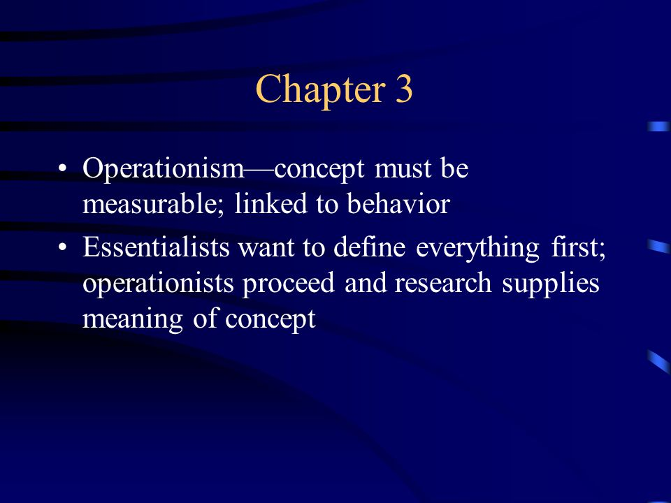 Chapter 3 Operationism—concept must be measurable; linked to behavior Essentialists want to define everything first; operationists proceed and research supplies meaning of concept