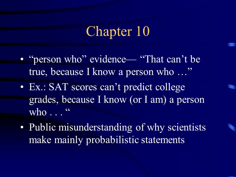 Chapter 10 person who evidence— That can't be true, because I know a person who … Ex.: SAT scores can't predict college grades, because I know (or I am) a person who...