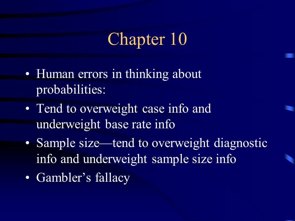 Chapter 10 Human errors in thinking about probabilities: Tend to overweight case info and underweight base rate info Sample size—tend to overweight diagnostic info and underweight sample size info Gambler's fallacy