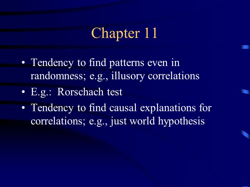 Chapter 11 Tendency to find patterns even in randomness; e.g., illusory correlations E.g.: Rorschach test Tendency to find causal explanations for correlations; e.g., just world hypothesis