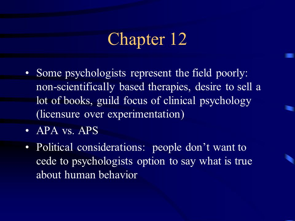 Chapter 12 Some psychologists represent the field poorly: non-scientifically based therapies, desire to sell a lot of books, guild focus of clinical psychology (licensure over experimentation) APA vs.