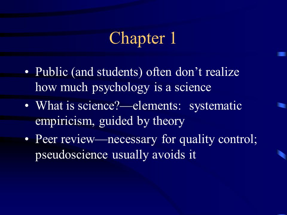 Chapter 1 Public (and students) often don't realize how much psychology is a science What is science —elements: systematic empiricism, guided by theory Peer review—necessary for quality control; pseudoscience usually avoids it