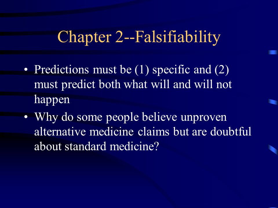 Chapter 2--Falsifiability Predictions must be (1) specific and (2) must predict both what will and will not happen Why do some people believe unproven alternative medicine claims but are doubtful about standard medicine