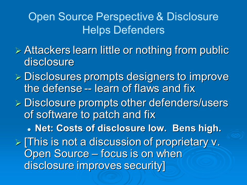 Open Source Perspective & Disclosure Helps Defenders  Attackers learn little or nothing from public disclosure  Disclosures prompts designers to improve the defense -- learn of flaws and fix  Disclosure prompts other defenders/users of software to patch and fix Net: Costs of disclosure low.