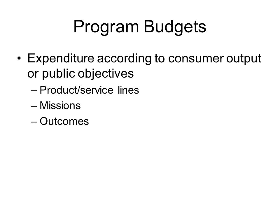 Program Budgets Expenditure according to consumer output or public objectives –Product/service lines –Missions –Outcomes