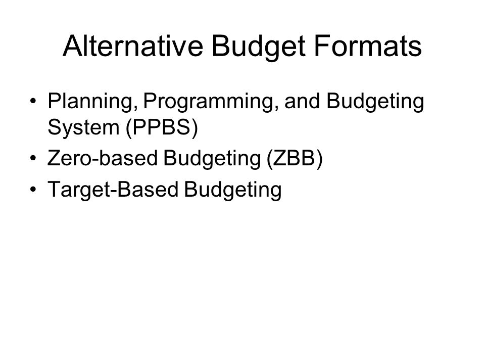 Alternative Budget Formats Planning, Programming, and Budgeting System (PPBS) Zero-based Budgeting (ZBB) Target-Based Budgeting