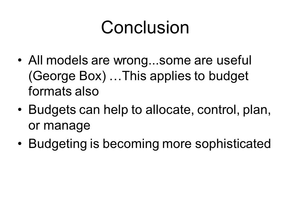 Conclusion All models are wrong...some are useful (George Box) …This applies to budget formats also Budgets can help to allocate, control, plan, or manage Budgeting is becoming more sophisticated